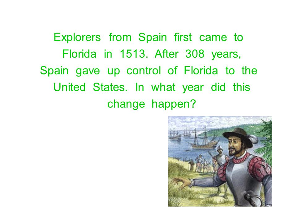Explorers from Spain first came to Florida in 1513. After 308 years,