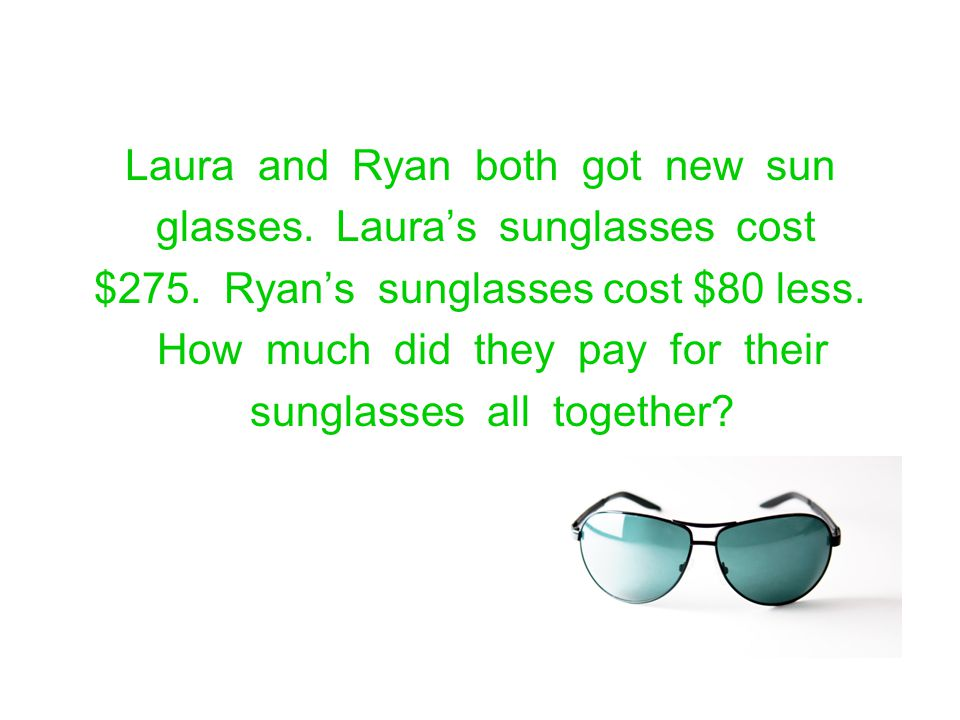 Laura and Ryan both got new sun glasses. Laura's sunglasses cost