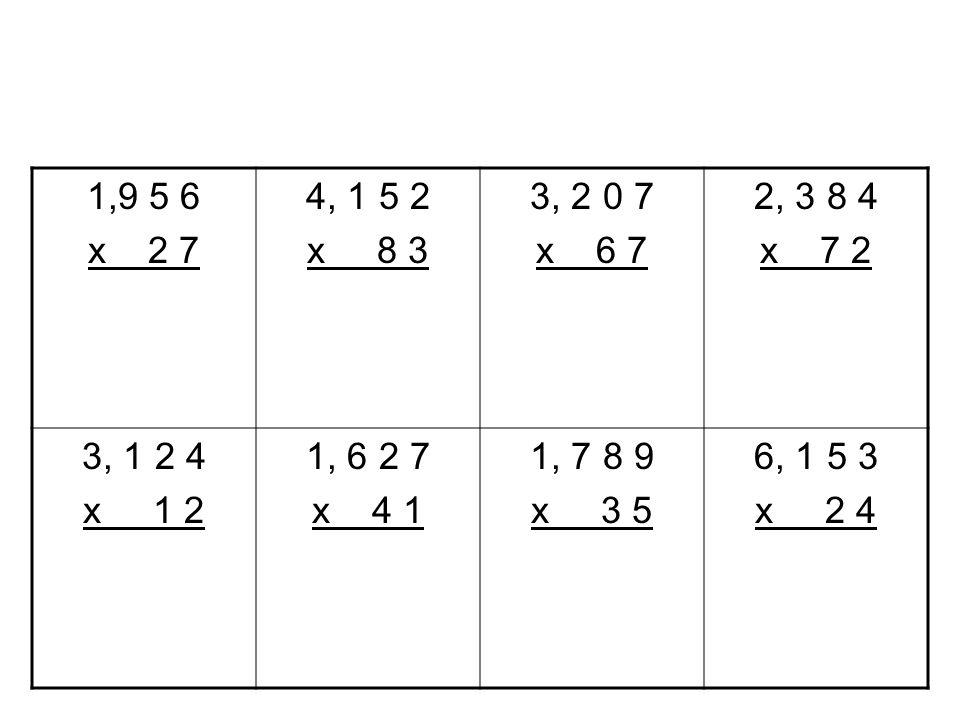 1,9 5 6 x 2 7. 4, 1 5 2. x 8 3. 3, 2 0 7. x 6 7. 2, 3 8 4. x 7 2. 3, 1 2 4. x 1 2.