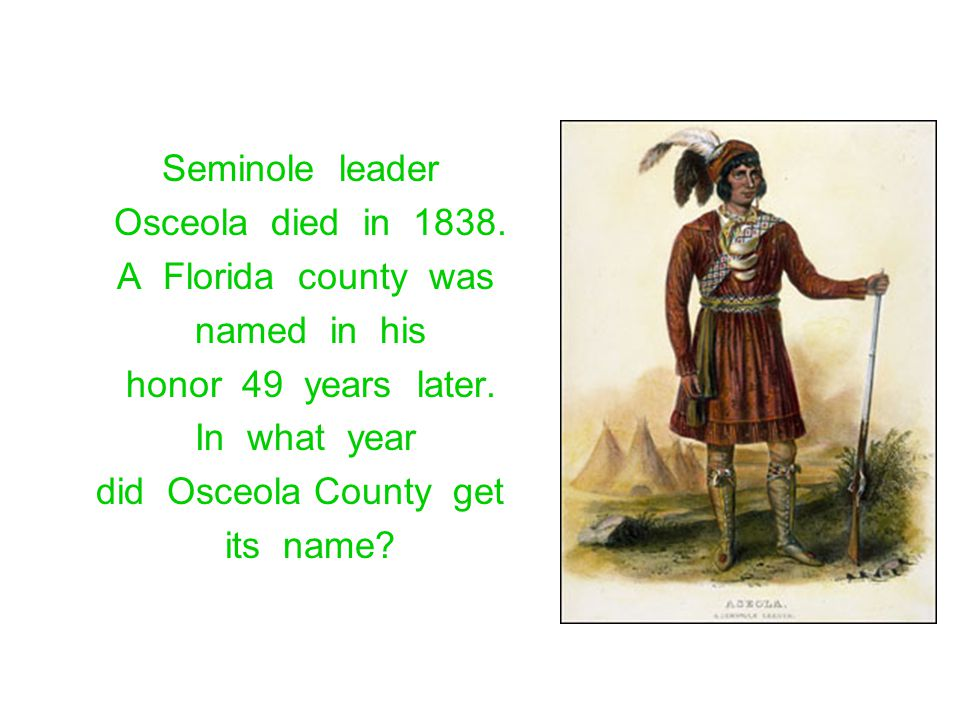 Seminole leader Osceola died in 1838. A Florida county was. named in his. honor 49 years later.