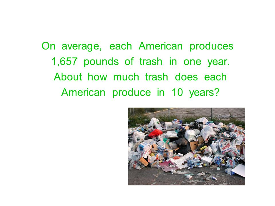 On average, each American produces 1,657 pounds of trash in one year.