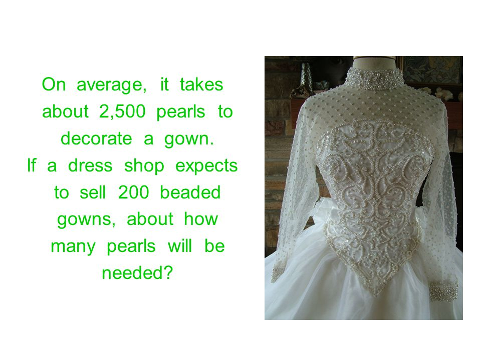 On average, it takes about 2,500 pearls to. decorate a gown. If a dress shop expects.