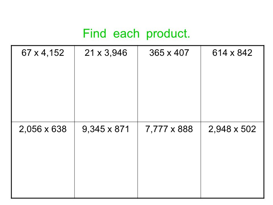 Find each product. 67 x 4,152. 21 x 3,946. 365 x 407. 614 x 842. 2,056 x 638. 9,345 x 871. 7,777 x 888.
