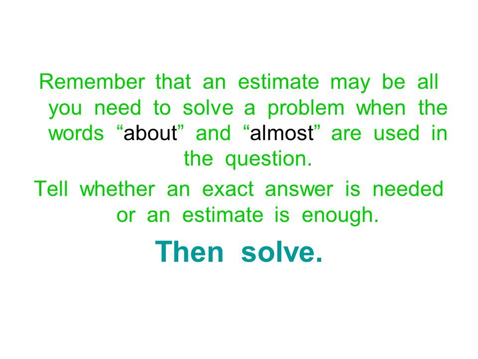Tell whether an exact answer is needed or an estimate is enough.