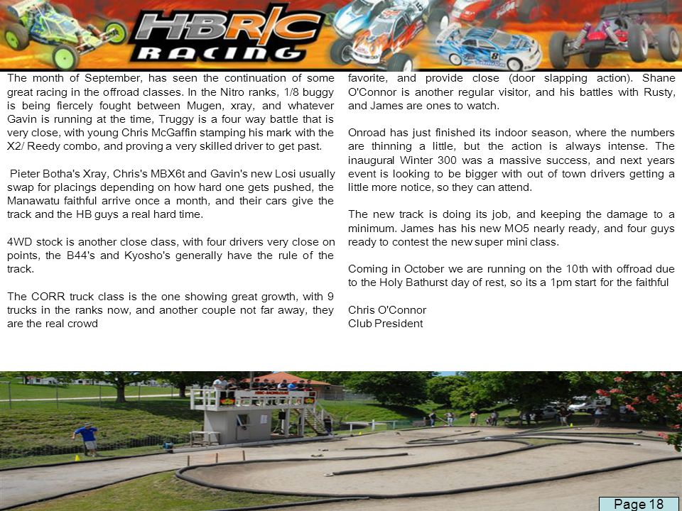 The month of September, has seen the continuation of some great racing in the offroad classes. In the Nitro ranks, 1/8 buggy is being fiercely fought between Mugen, xray, and whatever Gavin is running at the time, Truggy is a four way battle that is very close, with young Chris McGaffin stamping his mark with the X2/ Reedy combo, and proving a very skilled driver to get past.