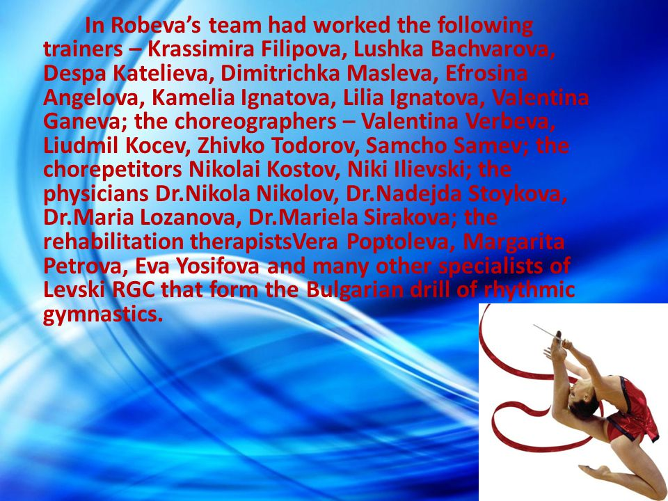 In Robeva's team had worked the following trainers – Krassimira Filipova, Lushka Bachvarova, Despa Katelieva, Dimitrichka Masleva, Efrosina Angelova, Kamelia Ignatova, Lilia Ignatova, Valentina Ganeva; the choreographers – Valentina Verbeva, Liudmil Kocev, Zhivko Todorov, Samcho Samev; the chorepetitors Nikolai Kostov, Niki Ilievski; the physicians Dr.Nikola Nikolov, Dr.Nadejda Stoykova, Dr.Maria Lozanova, Dr.Mariela Sirakova; the rehabilitation therapistsVera Poptoleva, Margarita Petrova, Eva Yosifova and many other specialists of Levski RGC that form the Bulgarian drill of rhythmic gymnastics.