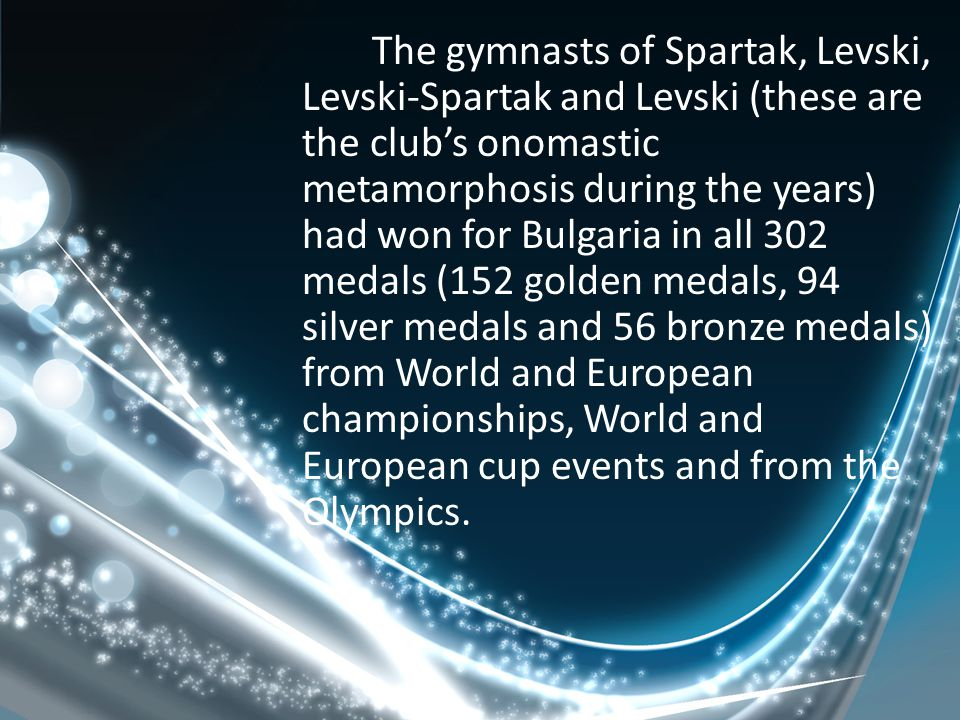 The gymnasts of Spartak, Levski, Levski-Spartak and Levski (these are the club's onomastic metamorphosis during the years) had won for Bulgaria in all 302 medals (152 golden medals, 94 silver medals and 56 bronze medals) from World and European championships, World and European cup events and from the Olympics.
