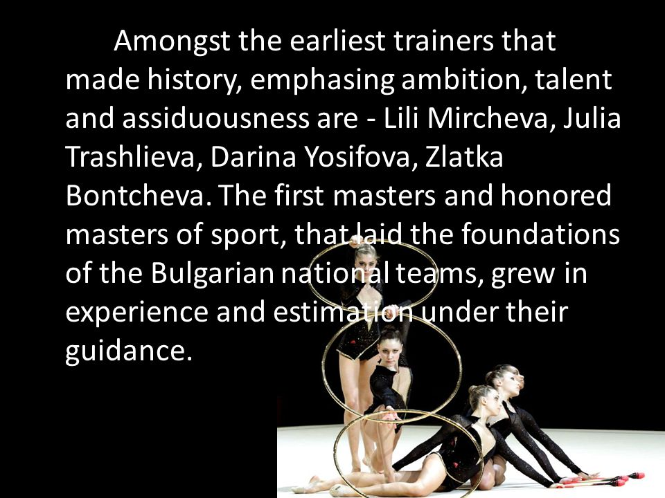 Amongst the earliest trainers that made history, emphasing ambition, talent and assiduousness are - Lili Mircheva, Julia Trashlieva, Darina Yosifova, Zlatka Bontcheva.