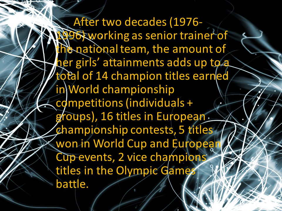 After two decades (1976-1996) working as senior trainer of the national team, the amount of her girls' attainments adds up to a total of 14 champion titles earned in World championship competitions (individuals + groups), 16 titles in European championship contests, 5 titles won in World Cup and European Cup events, 2 vice champions titles in the Olympic Games battle.