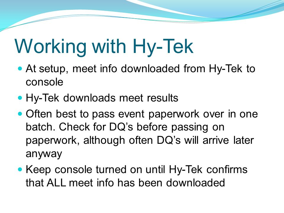 Working with Hy-Tek At setup, meet info downloaded from Hy-Tek to console. Hy-Tek downloads meet results.