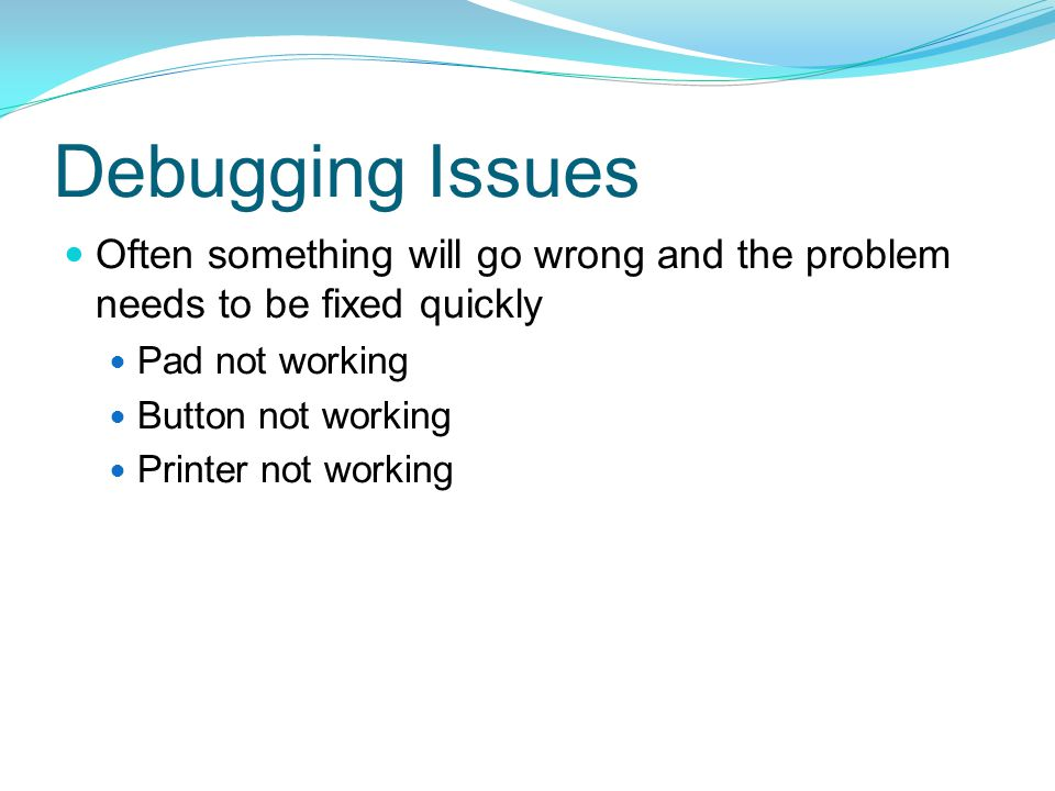 Debugging Issues Often something will go wrong and the problem needs to be fixed quickly. Pad not working.