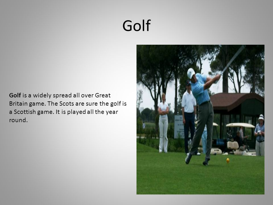 Golf Golf is a widely spread all over Great Britain game.