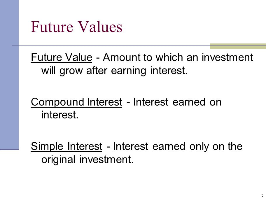 Future Values Future Value - Amount to which an investment will grow after earning interest. Compound Interest - Interest earned on interest.