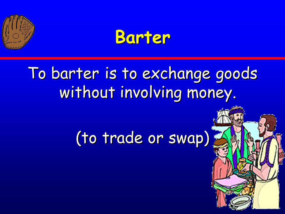 To barter is to exchange goods without involving money.