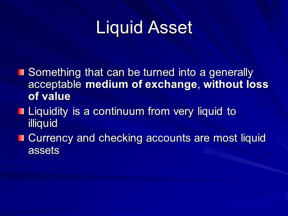 Liquid Asset Something that can be turned into a generally acceptable medium of exchange, without loss of value.