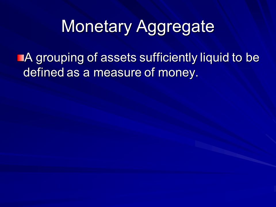 Monetary Aggregate A grouping of assets sufficiently liquid to be defined as a measure of money.