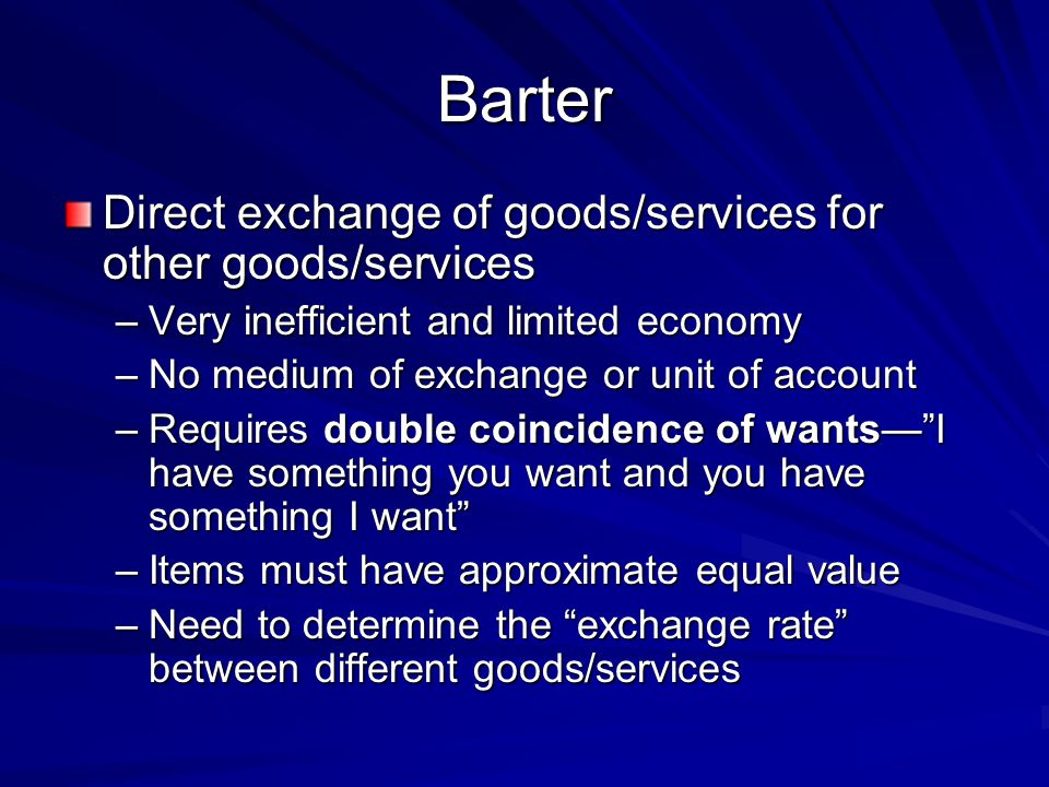 Barter Direct exchange of goods/services for other goods/services