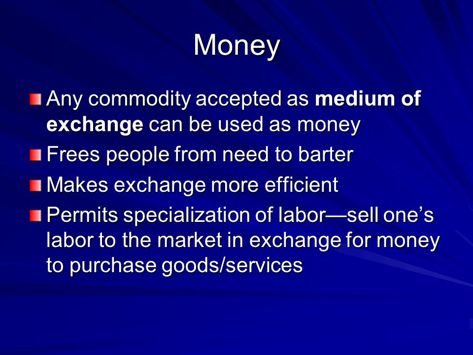 Money Any commodity accepted as medium of exchange can be used as money. Frees people from need to barter.