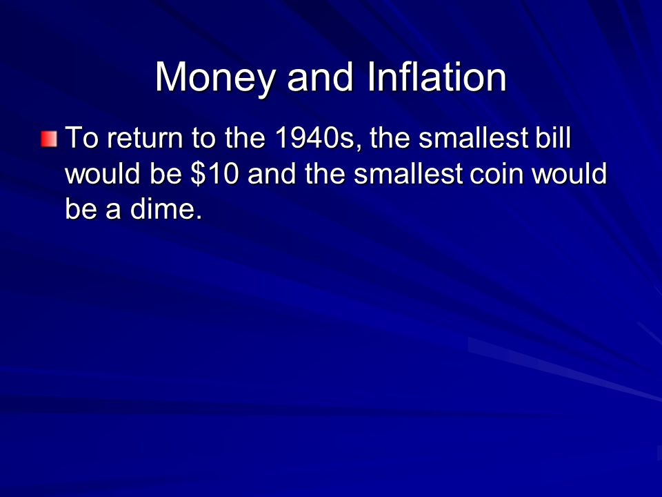 Money and Inflation To return to the 1940s, the smallest bill would be $10 and the smallest coin would be a dime.