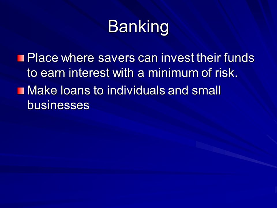 Banking Place where savers can invest their funds to earn interest with a minimum of risk.