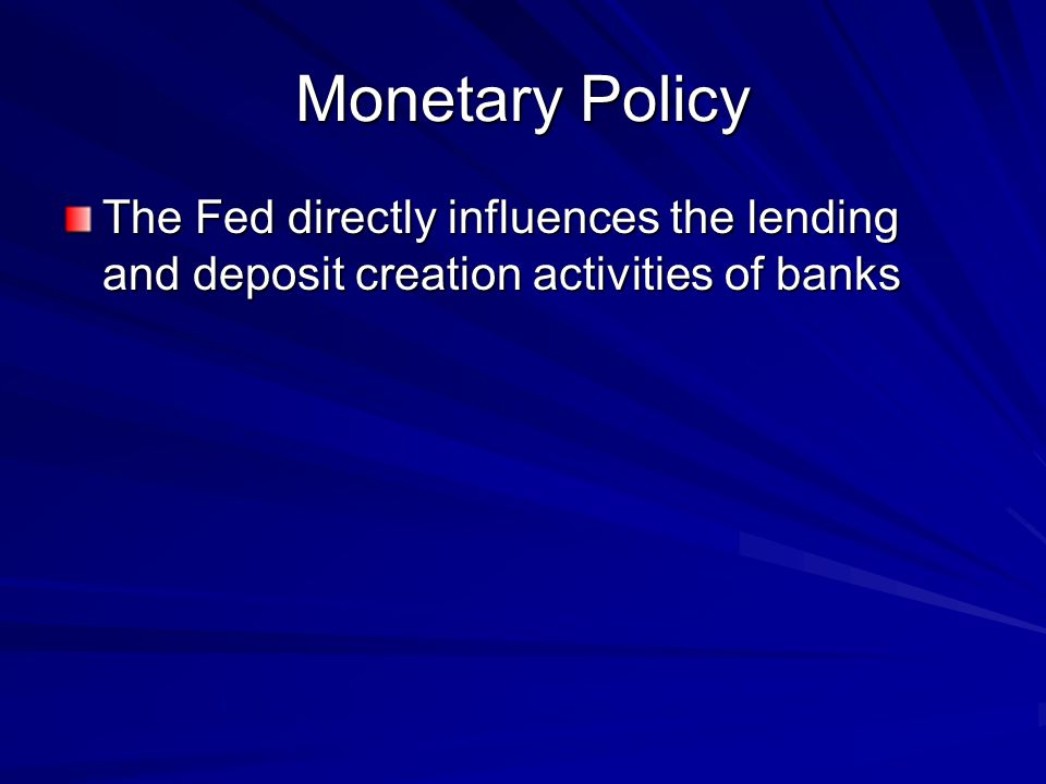 Monetary Policy The Fed directly influences the lending and deposit creation activities of banks