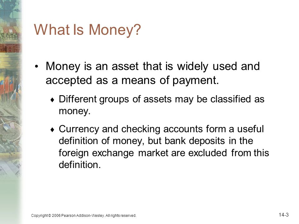 What Is Money Money is an asset that is widely used and accepted as a means of payment. Different groups of assets may be classified as money.