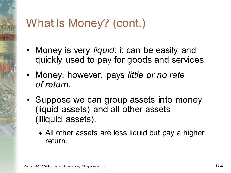 What Is Money (cont.) Money is very liquid: it can be easily and quickly used to pay for goods and services.