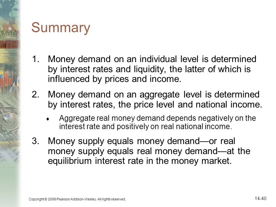 Summary Money demand on an individual level is determined by interest rates and liquidity, the latter of which is influenced by prices and income.