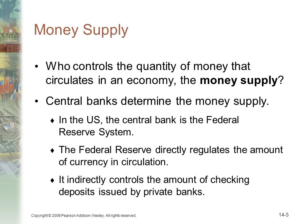 Money Supply Who controls the quantity of money that circulates in an economy, the money supply Central banks determine the money supply.