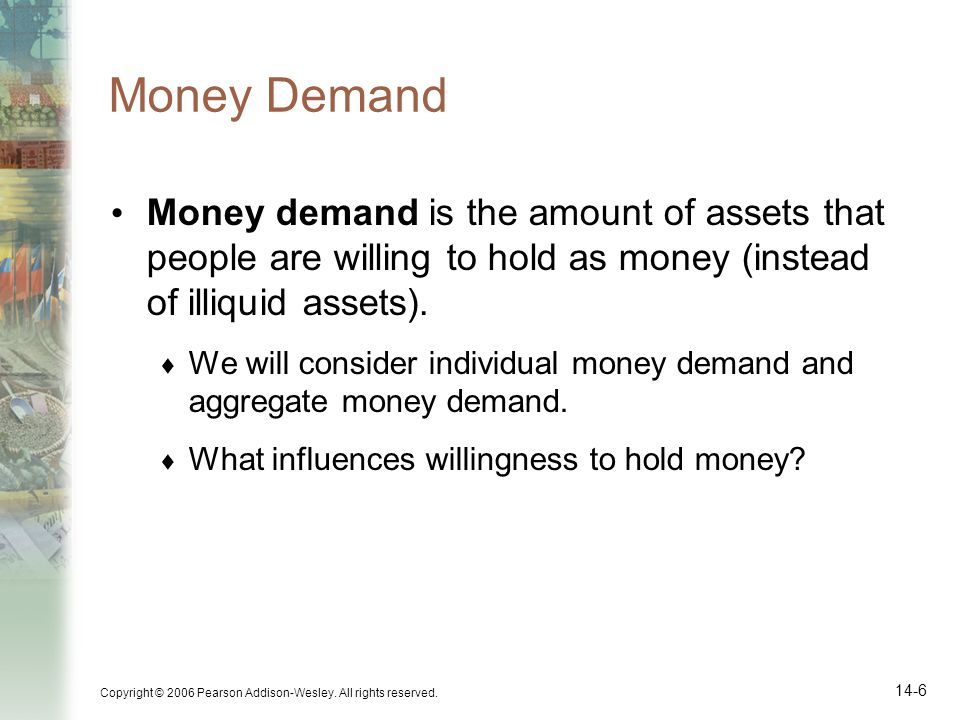 Money Demand Money demand is the amount of assets that people are willing to hold as money (instead of illiquid assets).