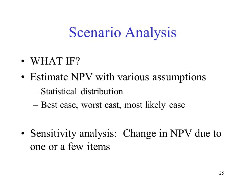 Scenario Analysis WHAT IF Estimate NPV with various assumptions