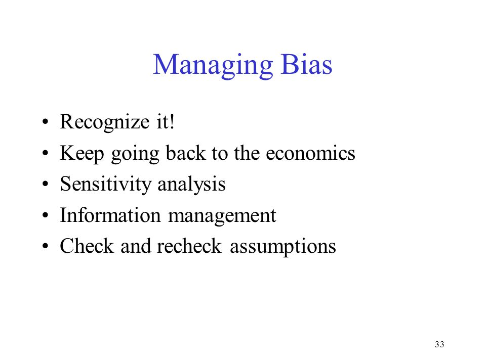 Managing Bias Recognize it! Keep going back to the economics