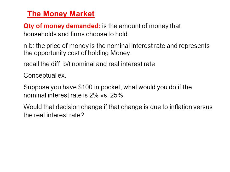 The Money Market Qty of money demanded: is the amount of money that households and firms choose to hold.