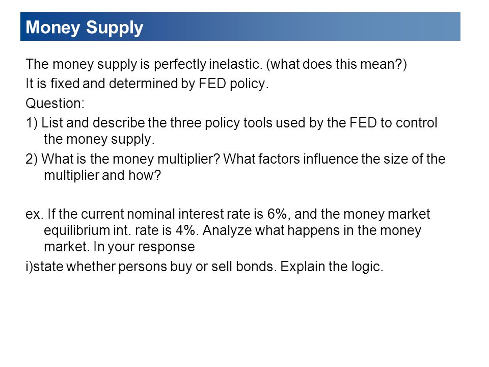 Money Supply The money supply is perfectly inelastic. (what does this mean ) It is fixed and determined by FED policy.