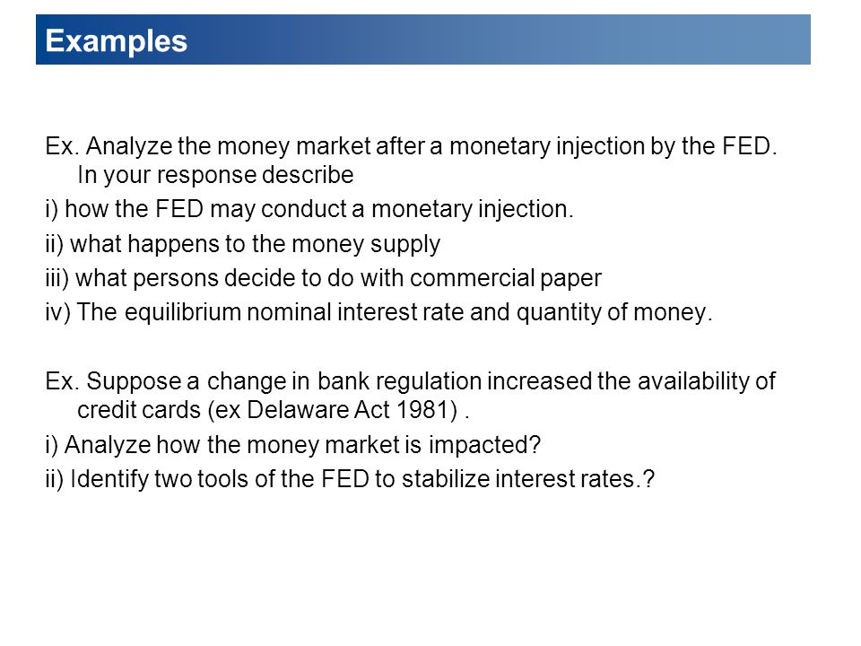 Examples Ex. Analyze the money market after a monetary injection by the FED. In your response describe.
