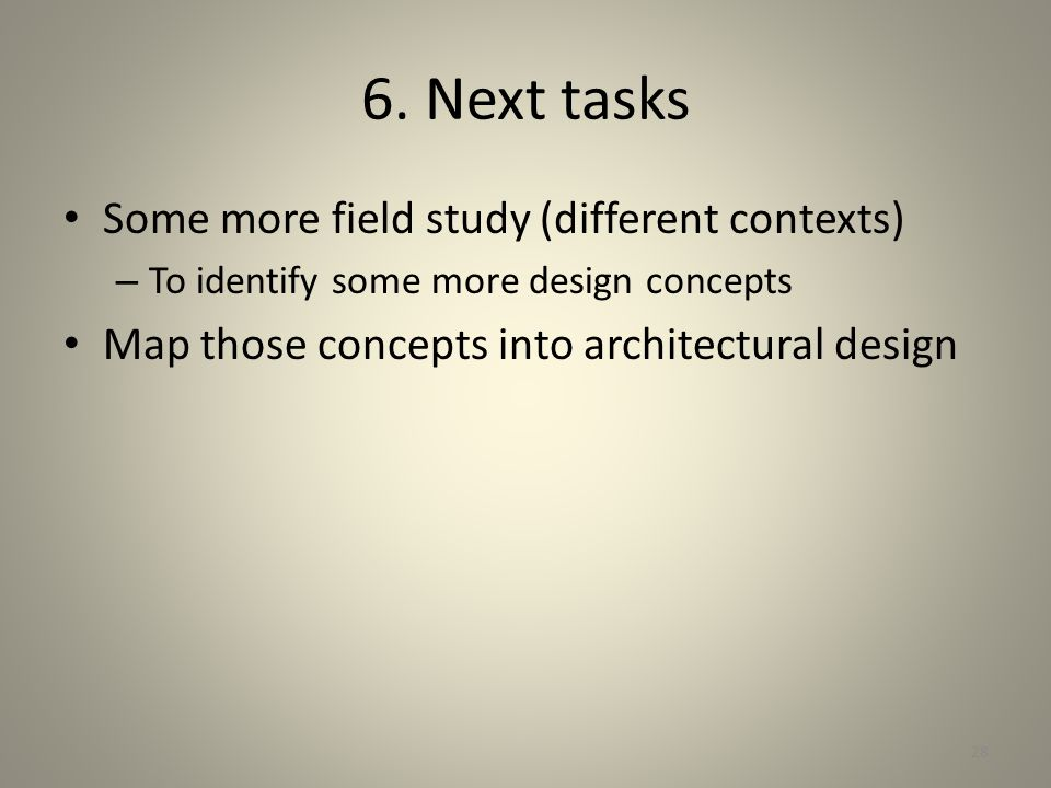 6. Next tasks Some more field study (different contexts)