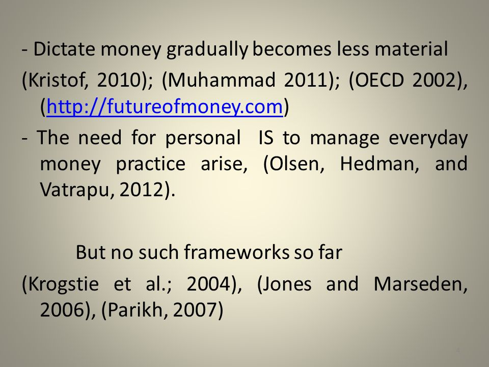 - Dictate money gradually becomes less material (Kristof, 2010); (Muhammad 2011); (OECD 2002), (http://futureofmoney.com) - The need for personal IS to manage everyday money practice arise, (Olsen, Hedman, and Vatrapu, 2012).