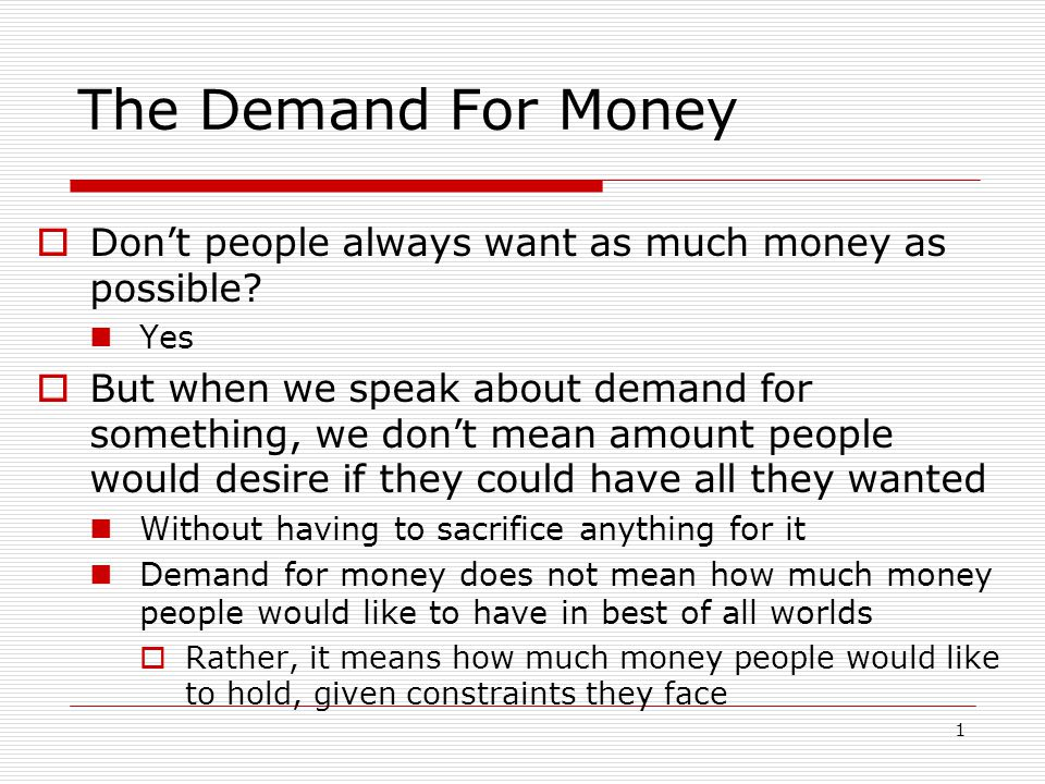 The Demand For Money Don't people always want as much money as possible Yes.