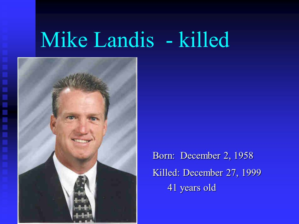 Mike Landis - killed Born: December 2, 1958 Killed: December 27, 1999