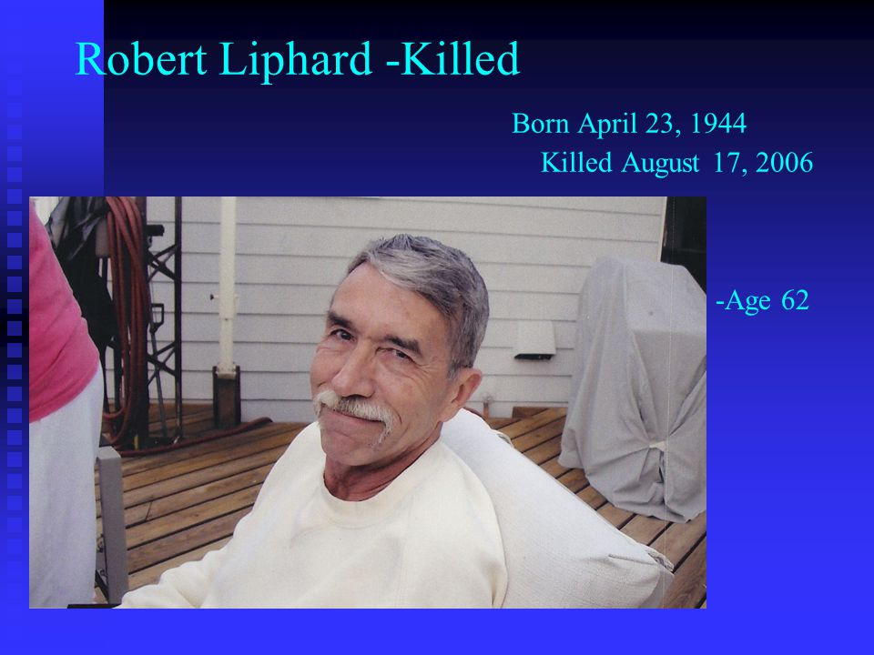 Robert Liphard -Killed Born April 23, 1944 Killed August 17, 2006