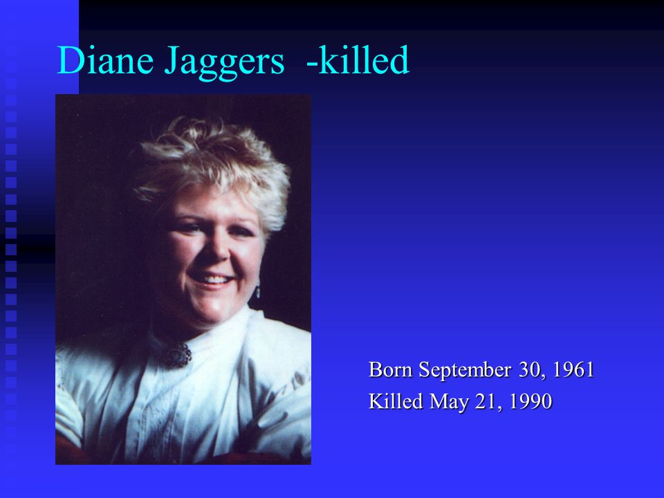Diane Jaggers -killed Born September 30, 1961 Killed May 21, 1990