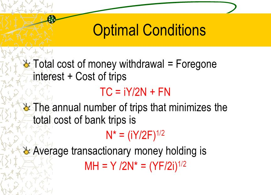 Optimal Conditions Total cost of money withdrawal = Foregone interest + Cost of trips. TC = iY/2N + FN.