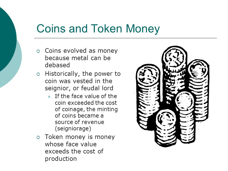 Coins and Token Money Coins evolved as money because metal can be debased.