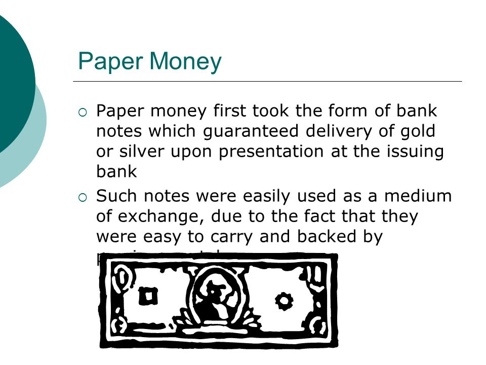 Paper Money Paper money first took the form of bank notes which guaranteed delivery of gold or silver upon presentation at the issuing bank.