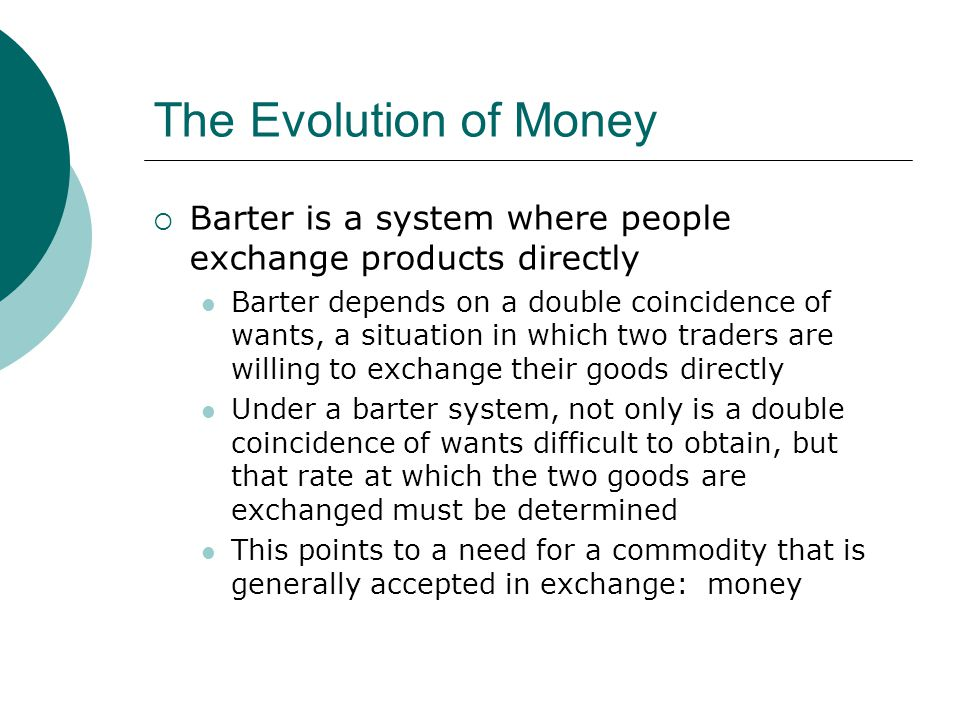 The Evolution of Money Barter is a system where people exchange products directly.