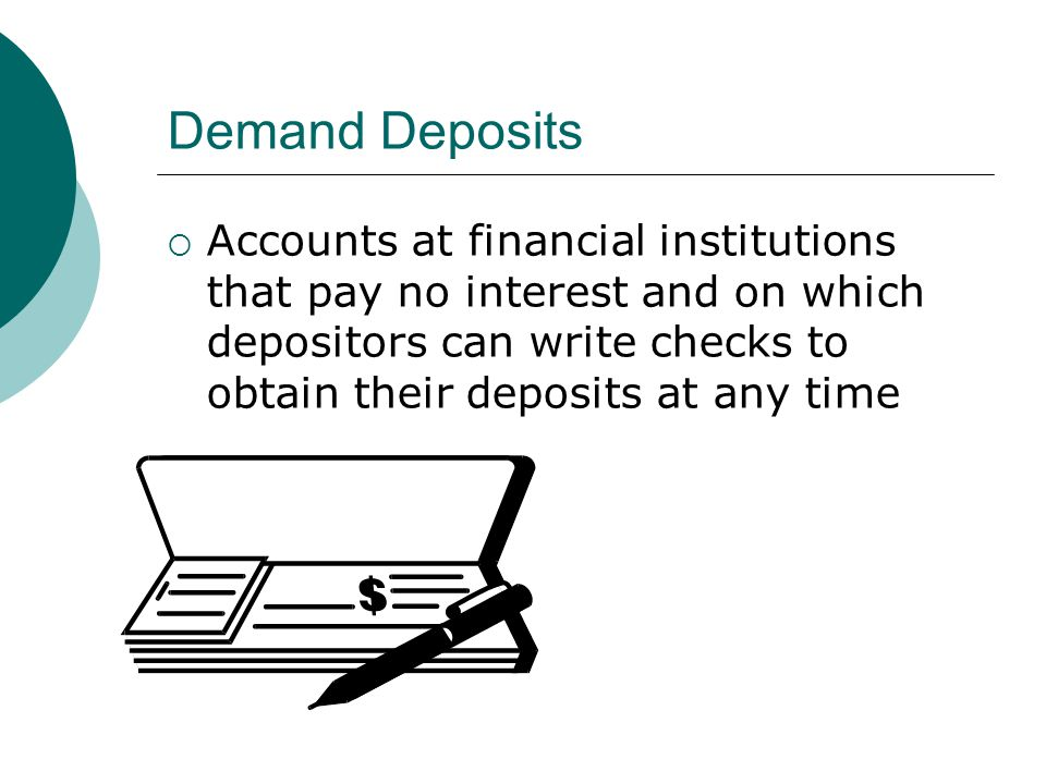 Demand Deposits Accounts at financial institutions that pay no interest and on which depositors can write checks to obtain their deposits at any time.