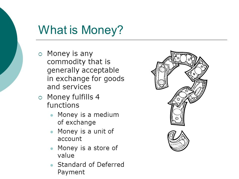 What is Money Money is any commodity that is generally acceptable in exchange for goods and services.