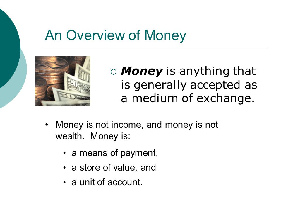 An Overview of Money Money is anything that is generally accepted as a medium of exchange. Money is not income, and money is not wealth. Money is: