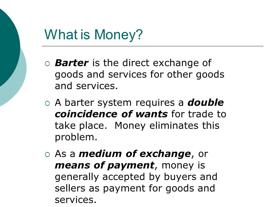 What is Money Barter is the direct exchange of goods and services for other goods and services.