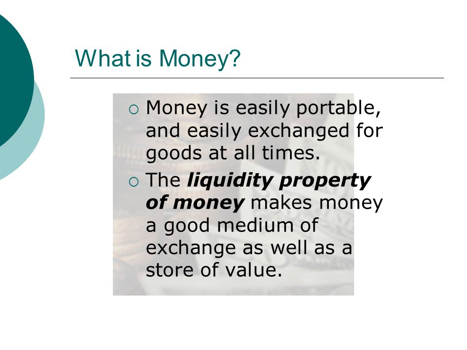 What is Money Money is easily portable, and easily exchanged for goods at all times.